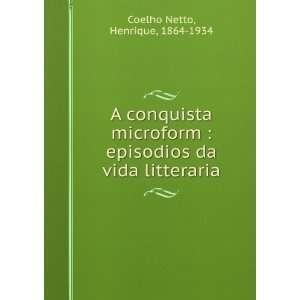 episodios da vida litteraria: Henrique, 1864 1934 Coelho Netto: Books