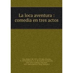: La loca aventura : comedia en tres actos: Robert de, 1872 1927,Rey
