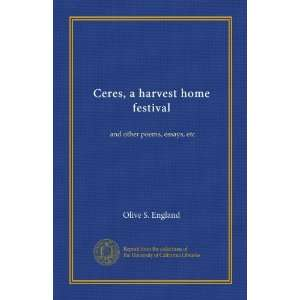Ceres, a harvest home festival and other poems, essays, etc Olive S