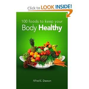 100 Foods To Keep Your Body Healthy: Alfred E. Dawson: 9780557482160